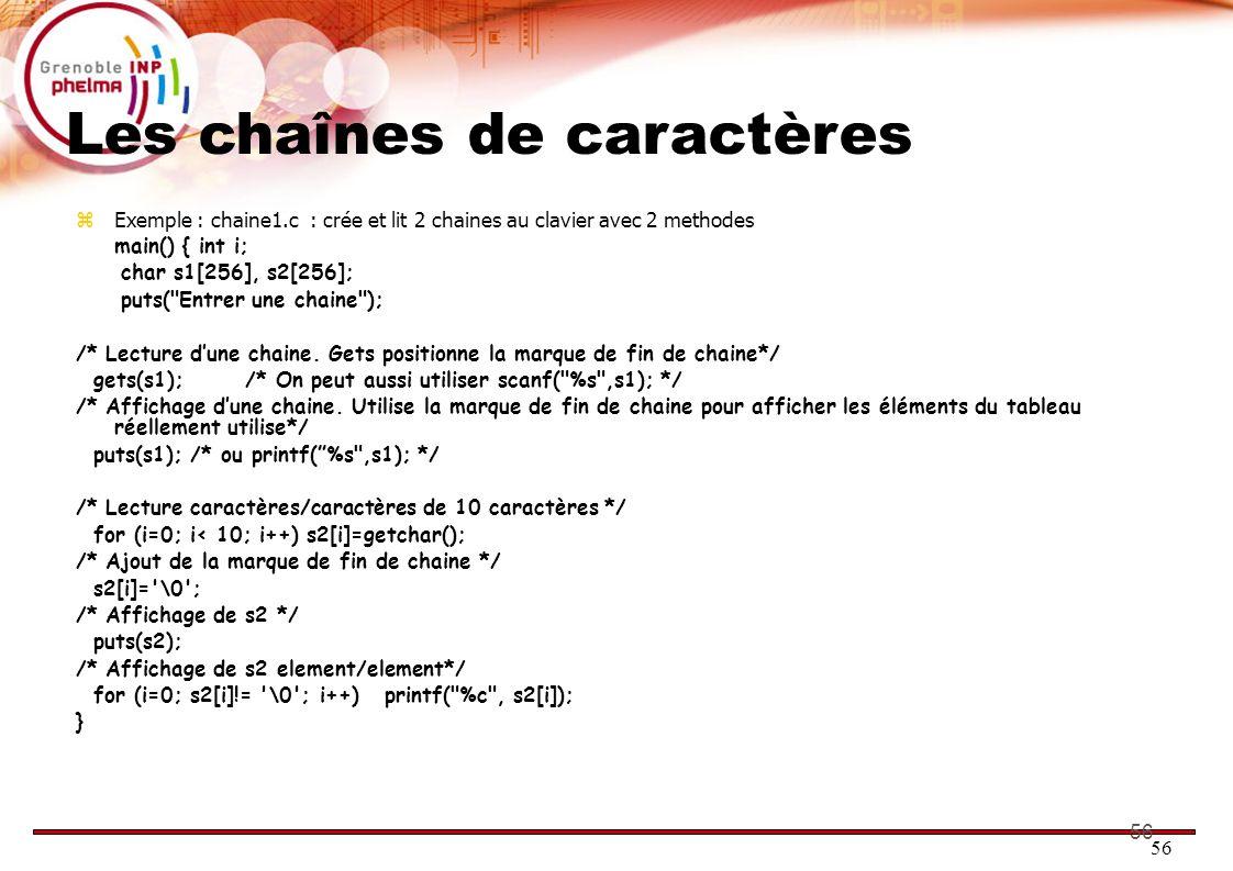 56 Les chaînes de caractères Exemple : chaine1.c : crée et lit 2 chaines au clavier avec 2 methodes main() { int i; char s1[256], s2[256]; puts(