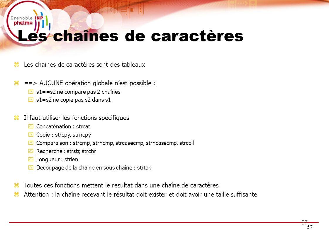 57 Les chaînes de caractères Les chaînes de caractères sont des tableaux ==> AUCUNE opération globale nest possible : s1==s2 ne compare pas 2 chaînes