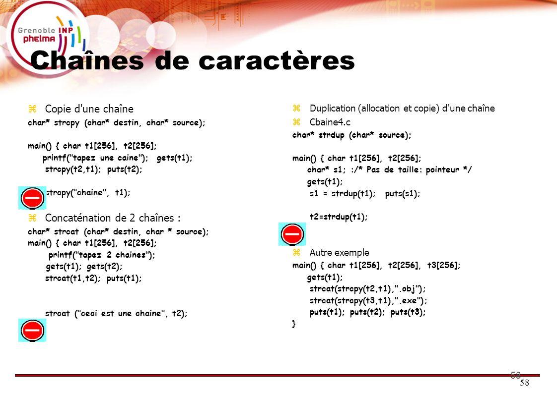 58 Chaînes de caractères Copie d'une chaîne char* strcpy (char* destin, char* source); main() { char t1[256], t2[256]; printf(