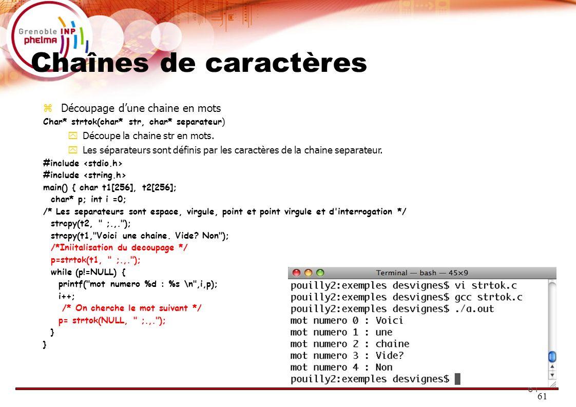 61 Chaînes de caractères Découpage dune chaine en mots Char* strtok(char* str, char* separateur) Découpe la chaine str en mots. Les séparateurs sont d
