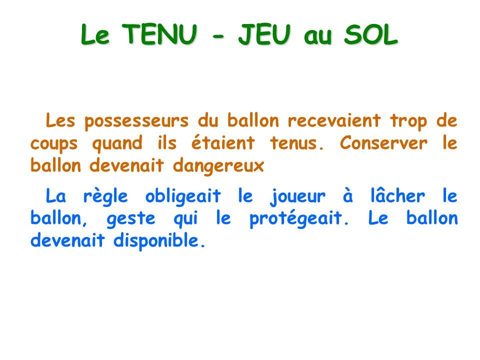Le TENU - JEU au SOL Les possesseurs du ballon recevaient trop de coups quand ils étaient tenus. Conserver le ballon devenait dangereux La règle oblig