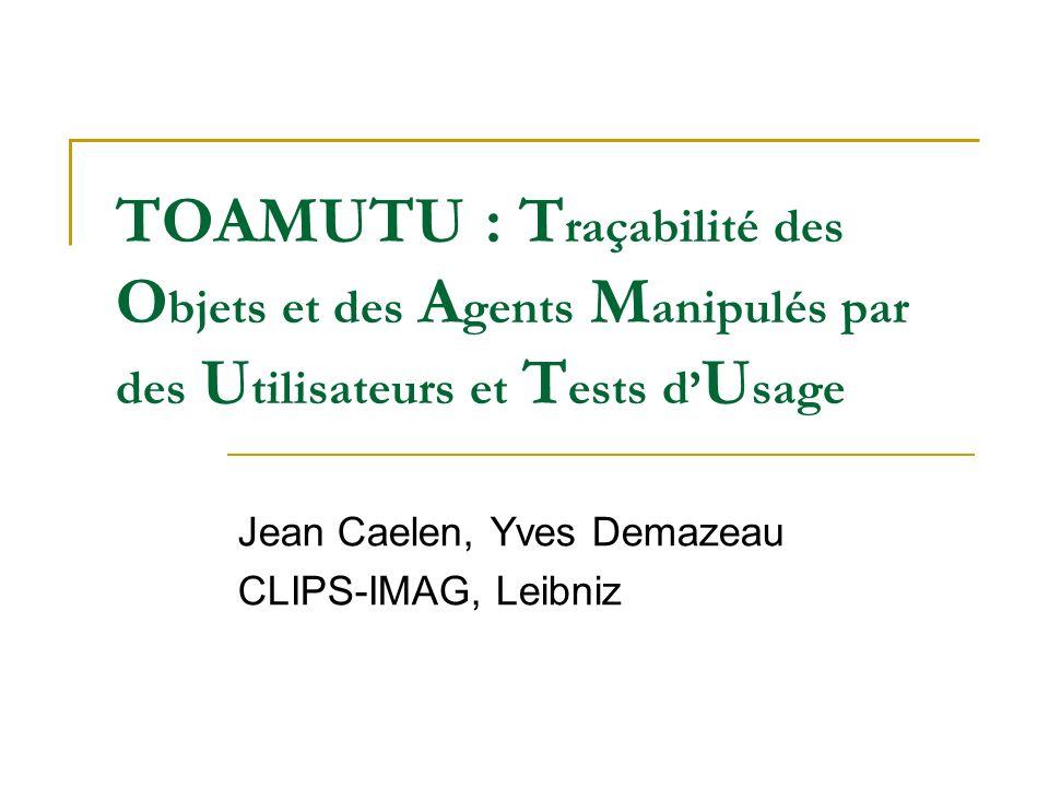 TOAMUTU : T raçabilité des O bjets et des A gents M anipulés par des U tilisateurs et T ests d U sage Jean Caelen, Yves Demazeau CLIPS-IMAG, Leibniz