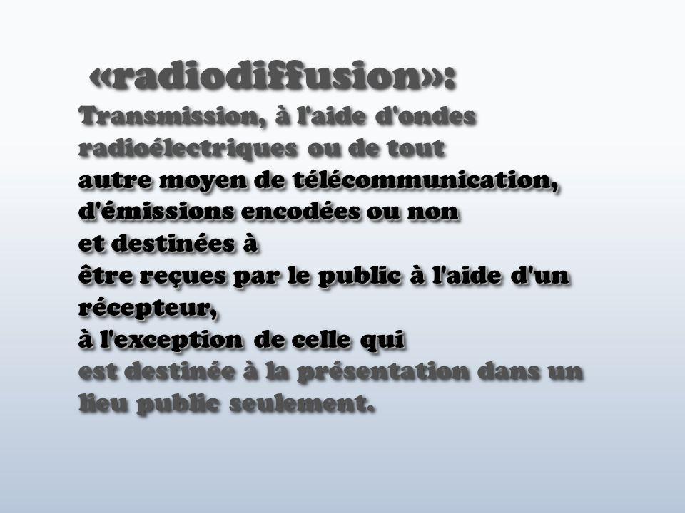 autre moyen de télécommunication, d émissions encodées ou non et destinées à être reçues par le public à l aide d un récepteur, à l exception de celle qui «radiodiffusion»: Transmission, à l aide d ondes radioélectriques ou de tout autre moyen de télécommunication, d émissions encodées ou non et destinées à être reçues par le public à l aide d un récepteur, à l exception de celle qui est destinée à la présentation dans un lieu public seulement.