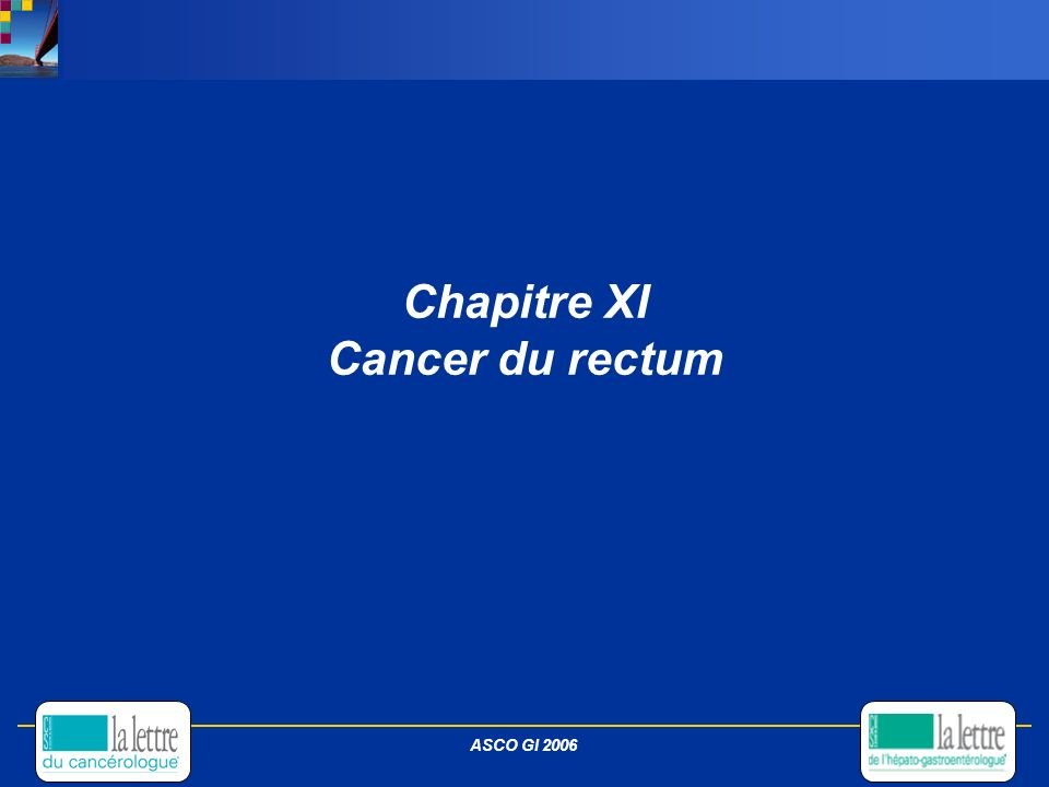 Chapitre XI Cancer du rectum ASCO GI 2006