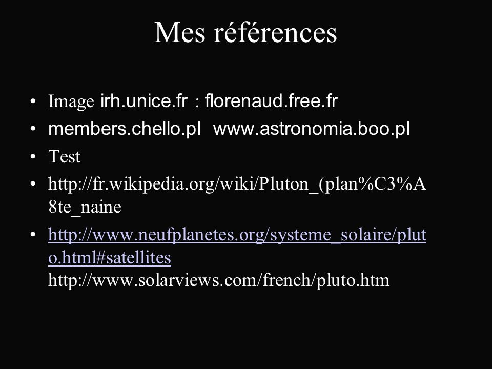 Mes références Image irh.unice.fr : florenaud.free.fr members.chello.pl www.astronomia.boo.pl Test http://fr.wikipedia.org/wiki/Pluton_(plan%C3%A 8te_naine http://www.neufplanetes.org/systeme_solaire/plut o.html#satellites http://www.solarviews.com/french/pluto.htmhttp://www.neufplanetes.org/systeme_solaire/plut o.html#satellites