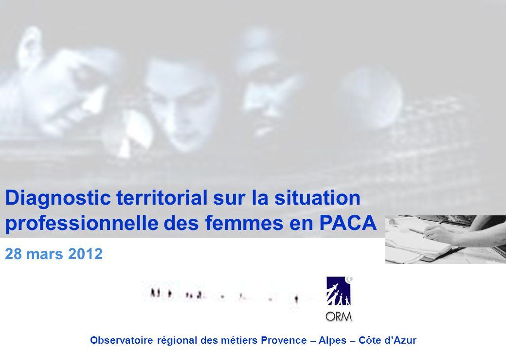 Diagnostic territorial sur la situation professionnelle des femmes en PACA 28 mars 2012 Observatoire régional des métiers Provence – Alpes – Côte dAzur