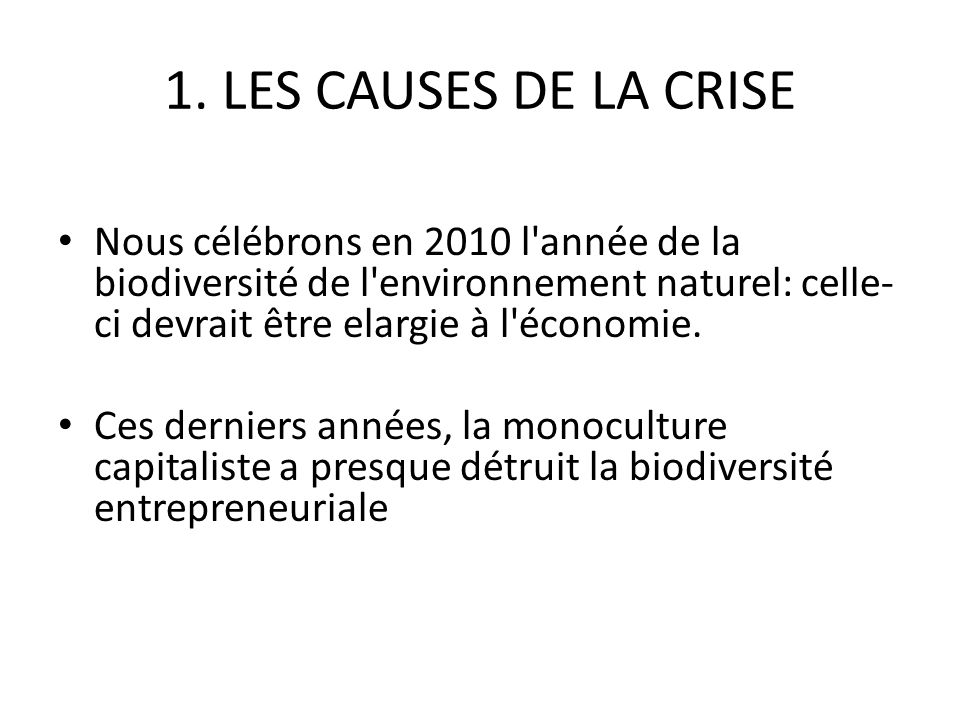 1. LES CAUSES DE LA CRISE Nous célébrons en 2010 l'année de la biodiversité de l'environnement naturel: celle- ci devrait être elargie à l'économie. C
