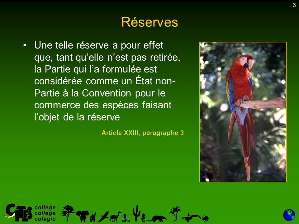 3 Réserves Une telle réserve a pour effet que, tant quelle nest pas retirée, la Partie qui la formulée est considérée comme un État non- Partie à la Convention pour le commerce des espèces faisant lobjet de la réserve Article XXIII, paragraphe 3