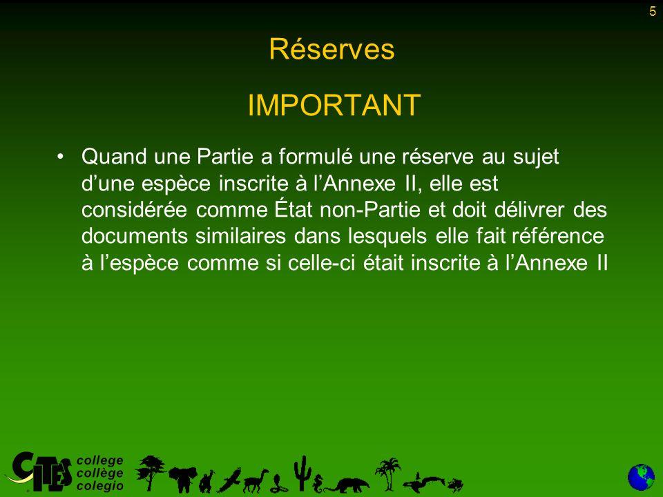 5 Réserves IMPORTANT Quand une Partie a formulé une réserve au sujet dune espèce inscrite à lAnnexe II, elle est considérée comme État non-Partie et doit délivrer des documents similaires dans lesquels elle fait référence à lespèce comme si celle-ci était inscrite à lAnnexe II