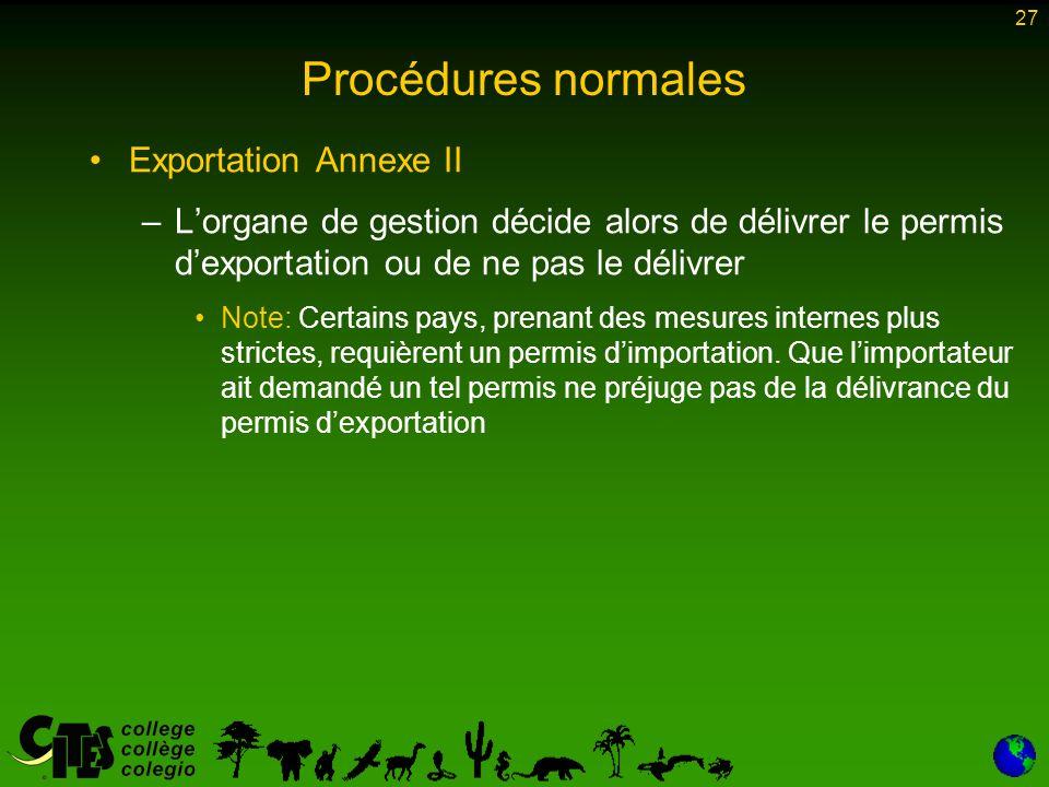 27 Procédures normales Exportation Annexe II –Lorgane de gestion décide alors de délivrer le permis dexportation ou de ne pas le délivrer Note: Certains pays, prenant des mesures internes plus strictes, requièrent un permis dimportation.