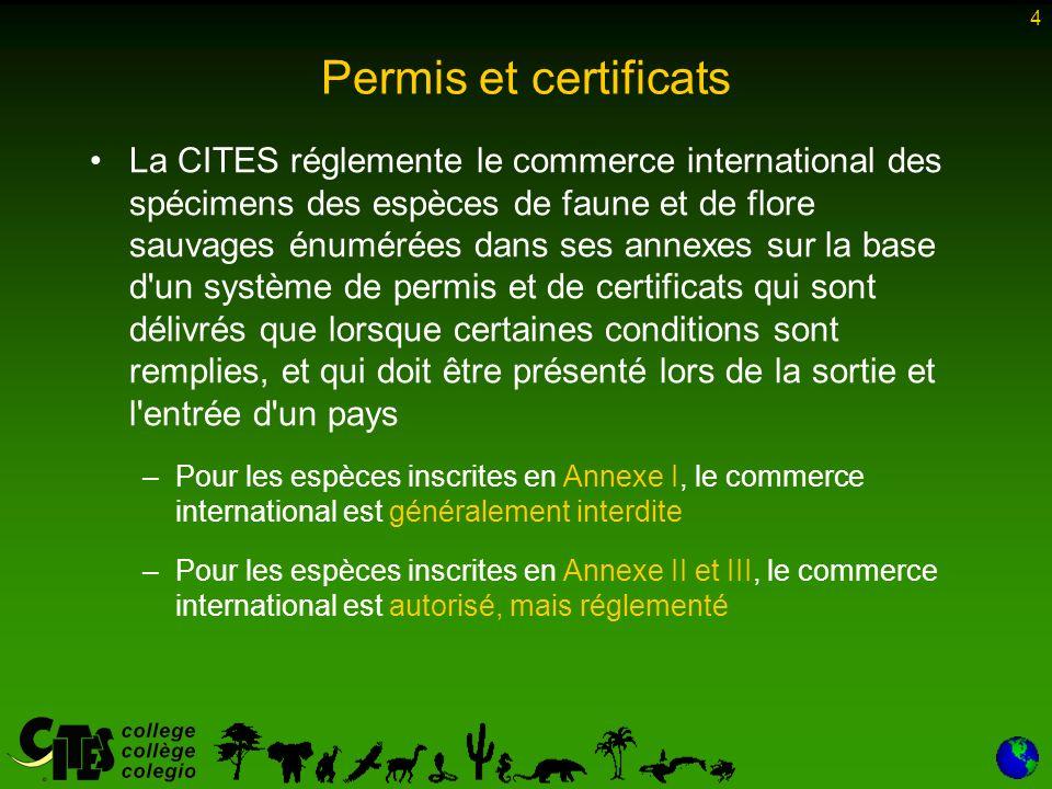 4 La CITES réglemente le commerce international des spécimens des espèces de faune et de flore sauvages énumérées dans ses annexes sur la base d un système de permis et de certificats qui sont délivrés que lorsque certaines conditions sont remplies, et qui doit être présenté lors de la sortie et l entrée d un pays –Pour les espèces inscrites en Annexe I, le commerce international est généralement interdite –Pour les espèces inscrites en Annexe II et III, le commerce international est autorisé, mais réglementé