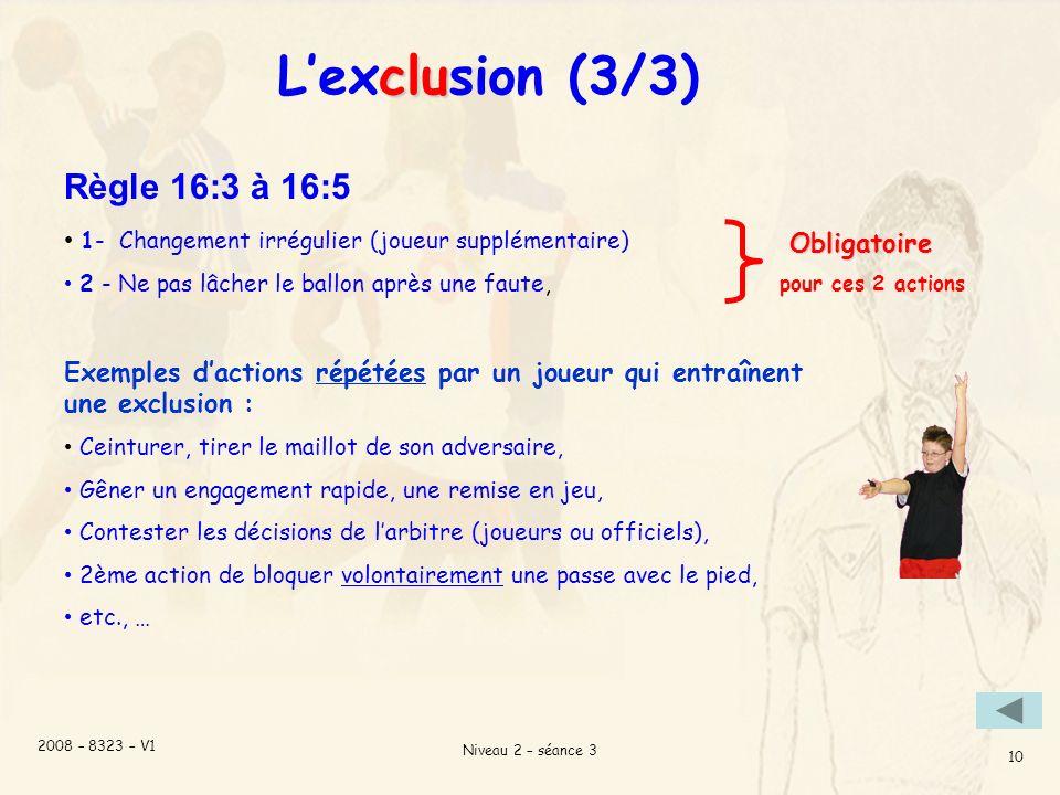 2008 – 8323 – V1 Niveau 2 – séance 3 10 clu Lexclusion (3/3) Règle 16:3 à 16:5 1- Changement irrégulier (joueur supplémentaire) 2 - Ne pas lâcher le ballon après une faute, Exemples dactions répétées par un joueur qui entraînent une exclusion : Ceinturer, tirer le maillot de son adversaire, Gêner un engagement rapide, une remise en jeu, Contester les décisions de larbitre (joueurs ou officiels), 2ème action de bloquer volontairement une passe avec le pied, etc., … Obligatoire pour ces 2 actions