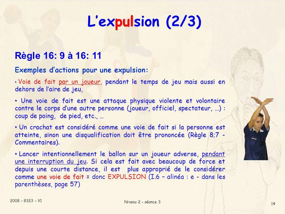 2008 – 8323 – V1 Niveau 2 – séance 3 14 pul Lexpulsion (2/3) Règle 16: 9 à 16: 11 Exemples dactions pour une expulsion: pendant le temps de jeu mais aussi en dehors de laire de jeu, Voie de fait par un joueur, pendant le temps de jeu mais aussi en dehors de laire de jeu, Une voie de fait est une attaque physique violente et volontaire contre le corps dune autre personne (joueur, officiel, spectateur, …) : coup de poing, de pied, etc., … Une voie de fait est une attaque physique violente et volontaire contre le corps dune autre personne (joueur, officiel, spectateur, …) : coup de poing, de pied, etc., … Un crachat est considéré comme une voie de fait si la personne est atteinte, sinon une disqualification doit être prononcée (Règle 8;7 - Commentaires).