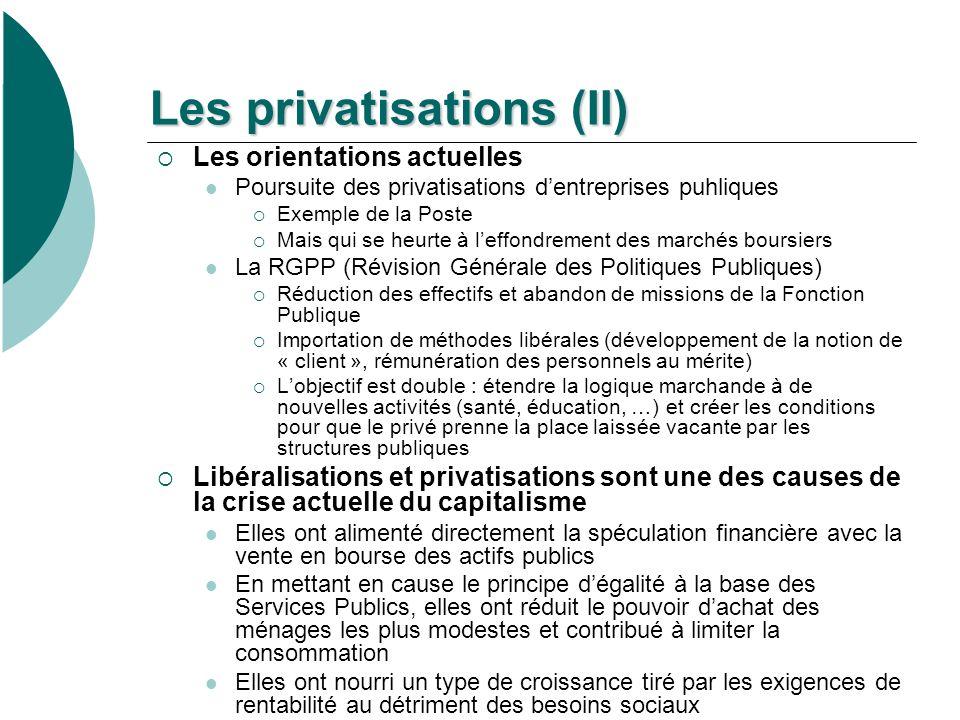 Les privatisations (II) Les orientations actuelles Poursuite des privatisations dentreprises puhliques Exemple de la Poste Mais qui se heurte à leffondrement des marchés boursiers La RGPP (Révision Générale des Politiques Publiques) Réduction des effectifs et abandon de missions de la Fonction Publique Importation de méthodes libérales (développement de la notion de « client », rémunération des personnels au mérite) Lobjectif est double : étendre la logique marchande à de nouvelles activités (santé, éducation, …) et créer les conditions pour que le privé prenne la place laissée vacante par les structures publiques Libéralisations et privatisations sont une des causes de la crise actuelle du capitalisme Elles ont alimenté directement la spéculation financière avec la vente en bourse des actifs publics En mettant en cause le principe dégalité à la base des Services Publics, elles ont réduit le pouvoir dachat des ménages les plus modestes et contribué à limiter la consommation Elles ont nourri un type de croissance tiré par les exigences de rentabilité au détriment des besoins sociaux