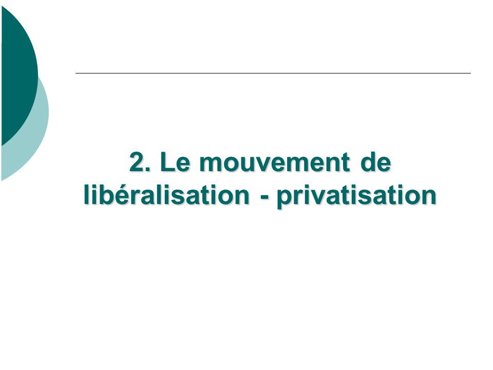 2. Le mouvement de libéralisation - privatisation 2. Le mouvement de libéralisation - privatisation
