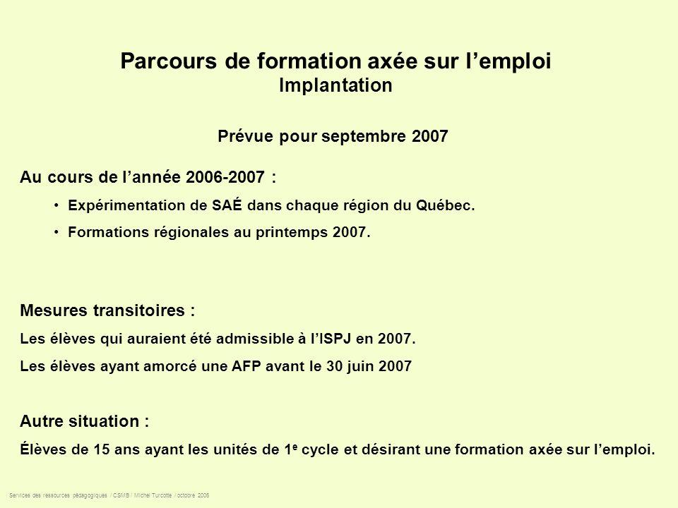 Parcours de formation axée sur lemploi Implantation Prévue pour septembre 2007 Au cours de lannée 2006-2007 : Expérimentation de SAÉ dans chaque régio