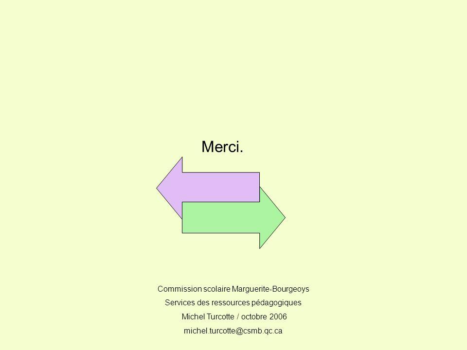 Merci. Commission scolaire Marguerite-Bourgeoys Services des ressources pédagogiques Michel Turcotte / octobre 2006 michel.turcotte@csmb.qc.ca