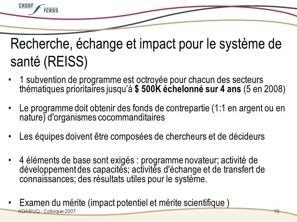 ADARUQ - Colloque 200710 Recherche, échange et impact pour le système de santé (REISS) 1 subvention de programme est octroyée pour chacun des secteurs thématiques prioritaires jusquà $ 500K échelonné sur 4 ans (5 en 2008) Le programme doit obtenir des fonds de contrepartie (1:1 en argent ou en nature) d organismes cocommanditaires Les équipes doivent être composées de chercheurs et de décideurs 4 éléments de base sont exigés : programme novateur; activité de développement des capacités; activités d échange et de transfert de connaissances; des résultats utiles pour le système.