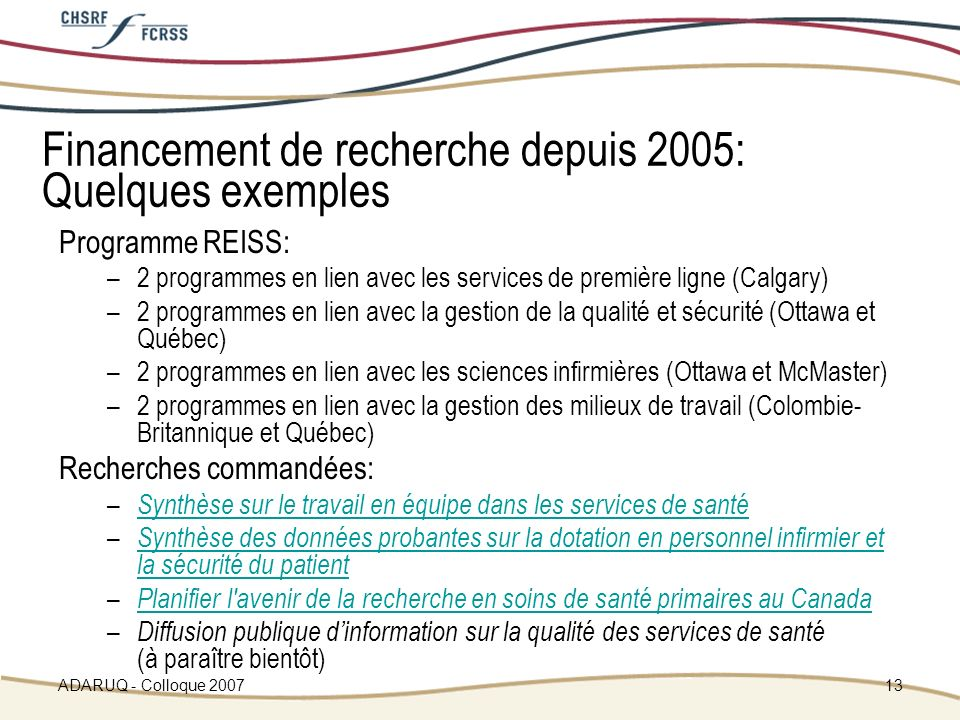 ADARUQ - Colloque 200713 Financement de recherche depuis 2005: Quelques exemples Programme REISS: –2 programmes en lien avec les services de première ligne (Calgary) –2 programmes en lien avec la gestion de la qualité et sécurité (Ottawa et Québec) –2 programmes en lien avec les sciences infirmières (Ottawa et McMaster) –2 programmes en lien avec la gestion des milieux de travail (Colombie- Britannique et Québec) Recherches commandées: – Synthèse sur le travail en équipe dans les services de santé Synthèse sur le travail en équipe dans les services de santé – Synthèse des données probantes sur la dotation en personnel infirmier et la sécurité du patient Synthèse des données probantes sur la dotation en personnel infirmier et la sécurité du patient – Planifier l avenir de la recherche en soins de santé primaires au Canada Planifier l avenir de la recherche en soins de santé primaires au Canada – Diffusion publique dinformation sur la qualité des services de santé (à paraître bientôt)