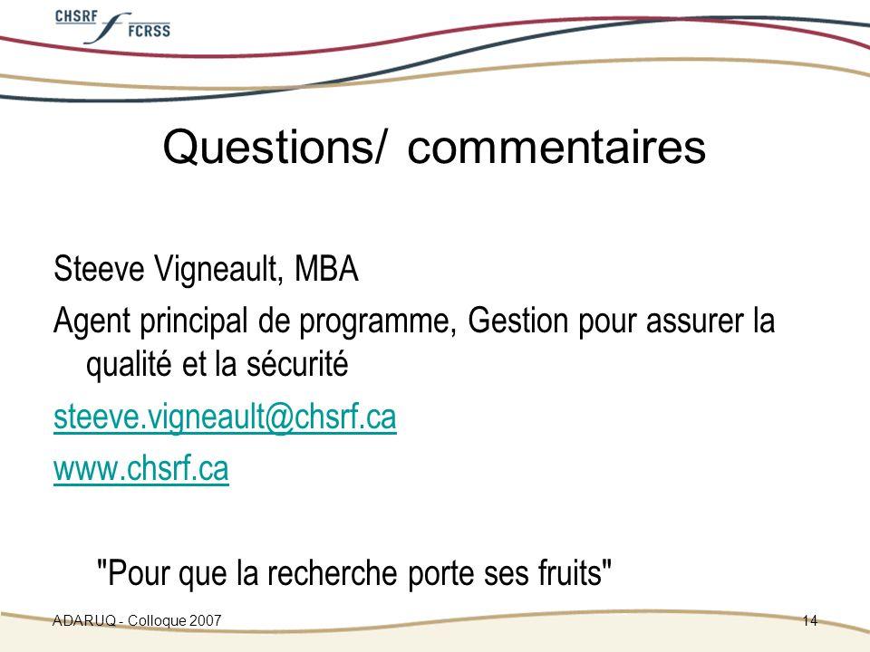 ADARUQ - Colloque 200714 Questions/ commentaires Steeve Vigneault, MBA Agent principal de programme, Gestion pour assurer la qualité et la sécurité steeve.vigneault@chsrf.ca www.chsrf.ca Pour que la recherche porte ses fruits