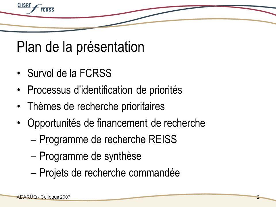 ADARUQ - Colloque 20072 Plan de la présentation Survol de la FCRSS Processus didentification de priorités Thèmes de recherche prioritaires Opportunités de financement de recherche –Programme de recherche REISS –Programme de synthèse –Projets de recherche commandée