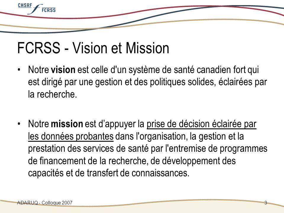 ADARUQ - Colloque 20073 FCRSS - Vision et Mission Notre vision est celle d un système de santé canadien fort qui est dirigé par une gestion et des politiques solides, éclairées par la recherche.