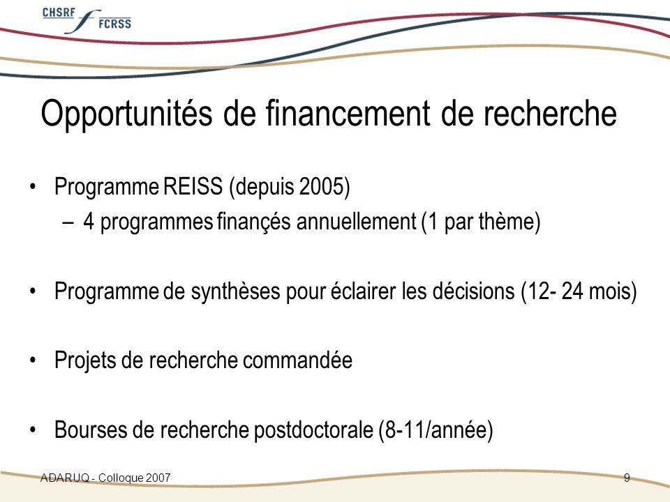 ADARUQ - Colloque 20079 Opportunités de financement de recherche Programme REISS (depuis 2005) –4 programmes finançés annuellement (1 par thème) Programme de synthèses pour éclairer les décisions (12- 24 mois) Projets de recherche commandée Bourses de recherche postdoctorale (8-11/année)