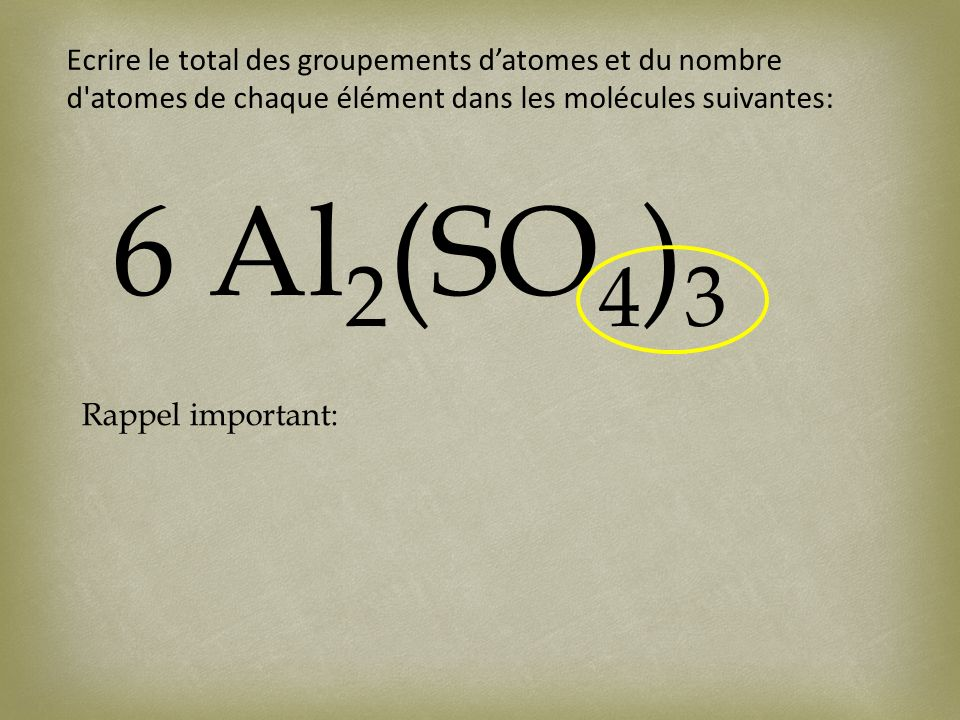 Ecrire le total des groupements datomes et du nombre d'atomes de chaque élément dans les molécules suivantes: 6 Al 2 (SO 4 ) 3 Rappel important: