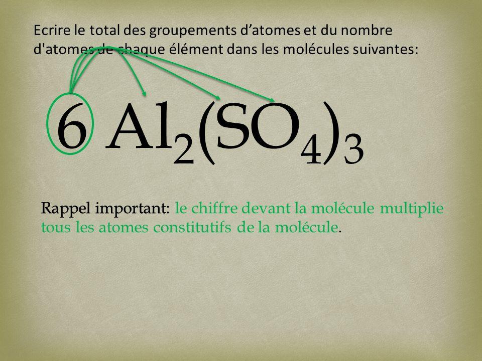 Ecrire le total des groupements datomes et du nombre d atomes de chaque élément dans les molécules suivantes: 6 Al 2 (SO 4 ) 3 Rappel important:Rappel important: le chiffre devant la molécule multiplie tous les atomes constitutifs de la molécule.