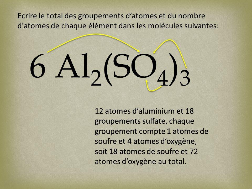 Ecrire le total des groupements datomes et du nombre d'atomes de chaque élément dans les molécules suivantes: 6 Al 2 (SO 4 ) 3 12 atomes daluminium et