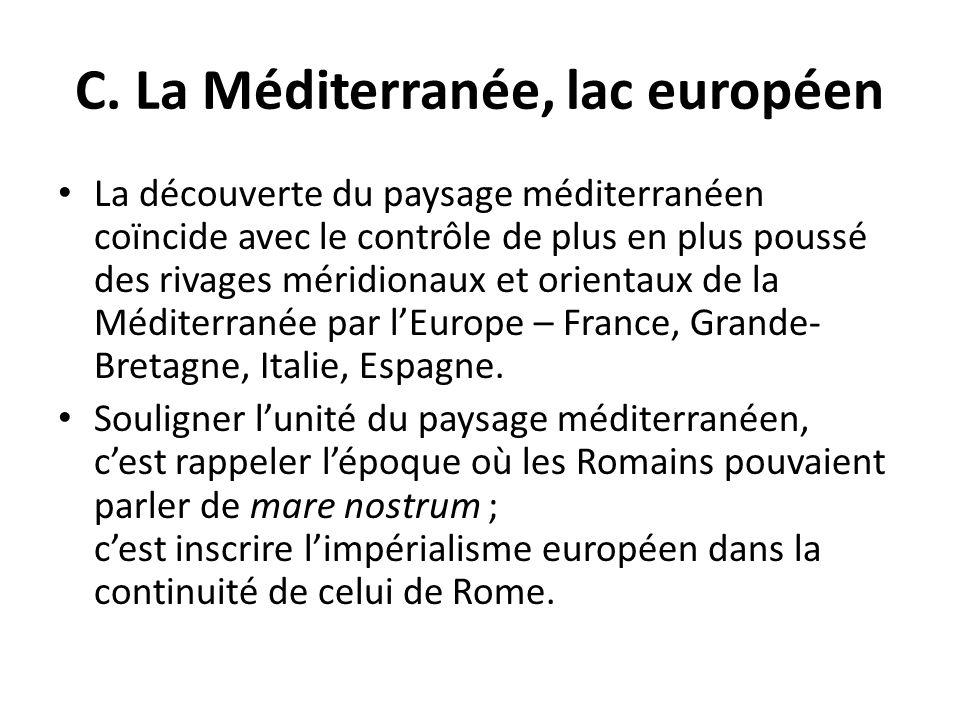 C. La Méditerranée, lac européen La découverte du paysage méditerranéen coïncide avec le contrôle de plus en plus poussé des rivages méridionaux et or