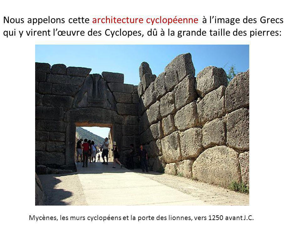 Nous appelons cette architecture cyclopéenne à limage des Grecs qui y virent lœuvre des Cyclopes, dû à la grande taille des pierres: Mycènes, les murs