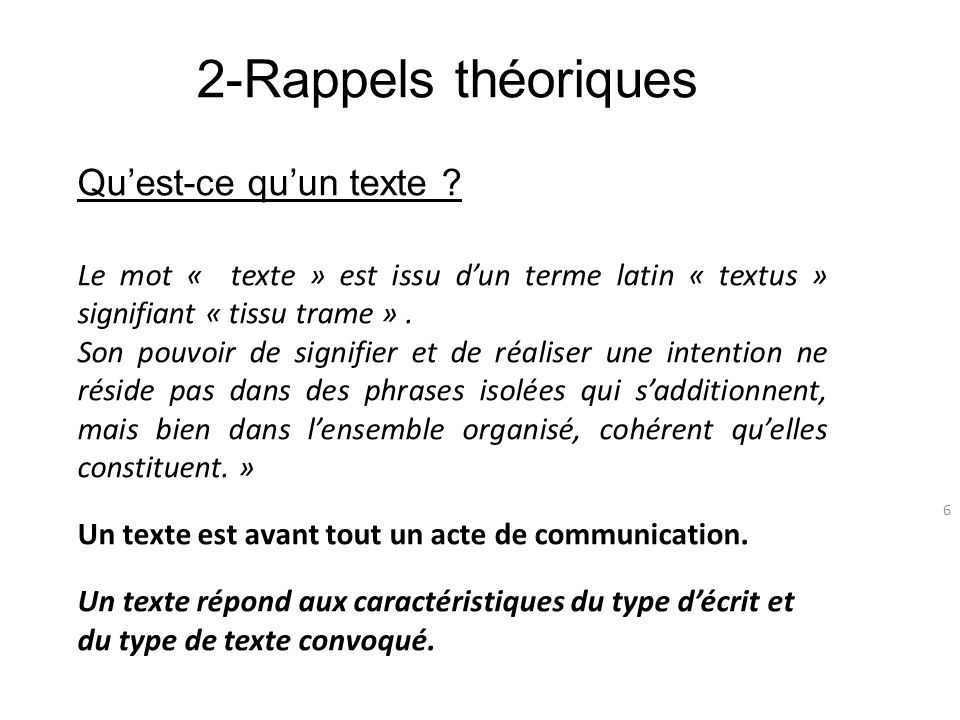 2-Rappels théoriques 6 Quest-ce quun texte ? Le mot « texte » est issu dun terme latin « textus » signifiant « tissu trame ». Son pouvoir de signifier