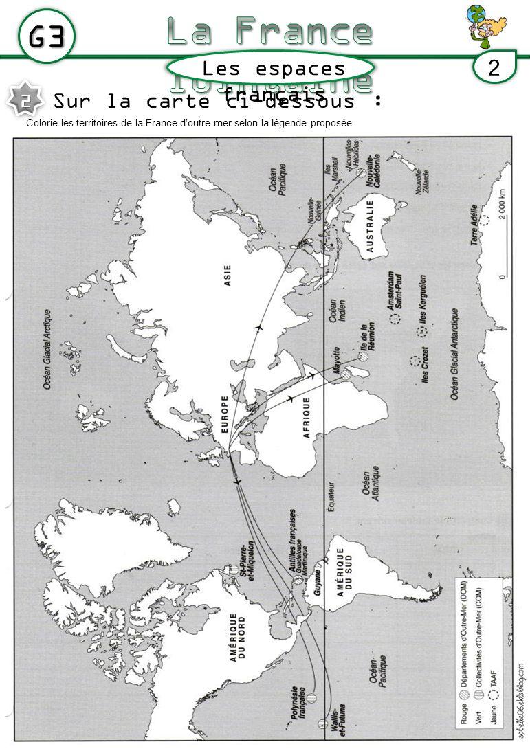 Les espaces français G3 2 Sur la carte ci-dessous : 2 Colorie les territoires de la France doutre-mer selon la légende proposée.