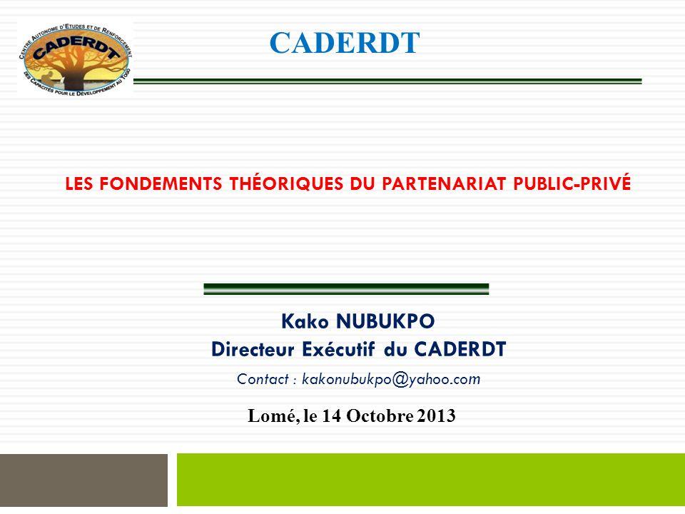 LES FONDEMENTS THÉORIQUES DU PARTENARIAT PUBLIC-PRIVÉ Lomé, le 14 Octobre 2013 Kako NUBUKPO Directeur Exécutif du CADERDT Contact : kakonubukpo@yahoo.co m CADERDT
