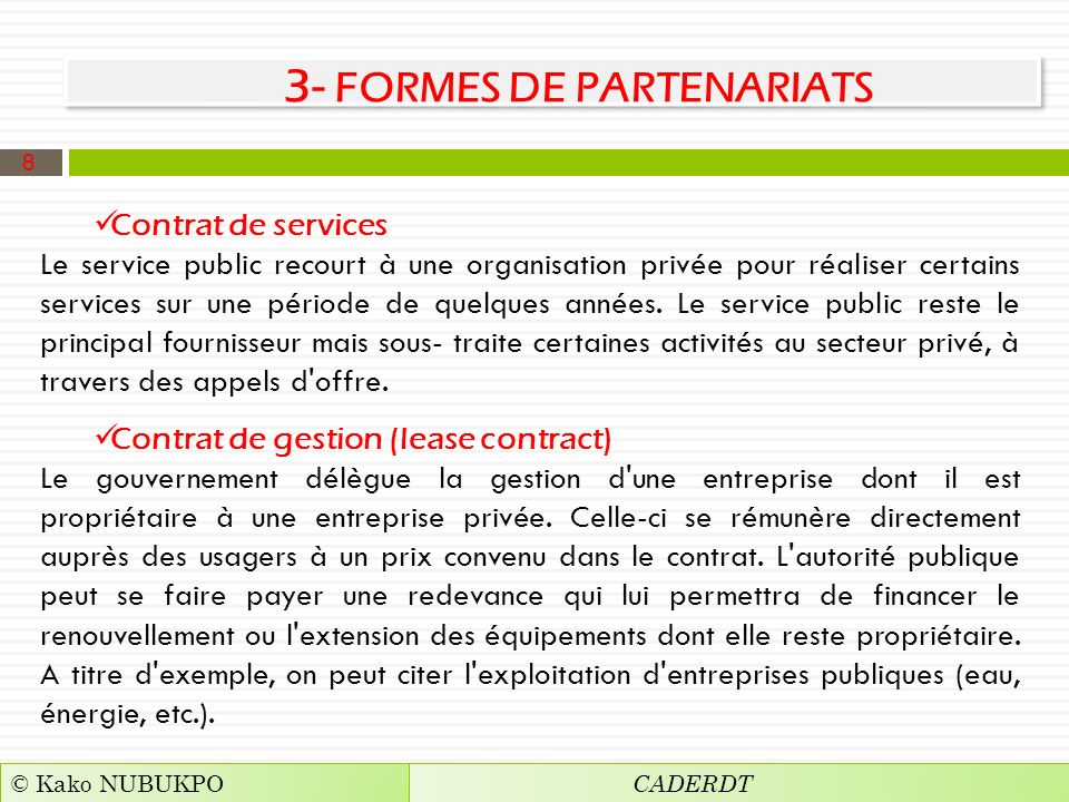 3- FORMES DE PARTENARIATS Contrat de services Le service public recourt à une organisation privée pour réaliser certains services sur une période de quelques années.
