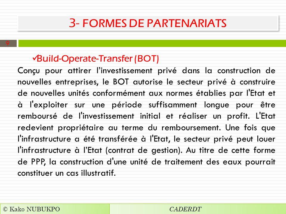 3- FORMES DE PARTENARIATS Build-Operate-Transfer (BOT) Conçu pour attirer linvestissement privé dans la construction de nouvelles entreprises, le BOT