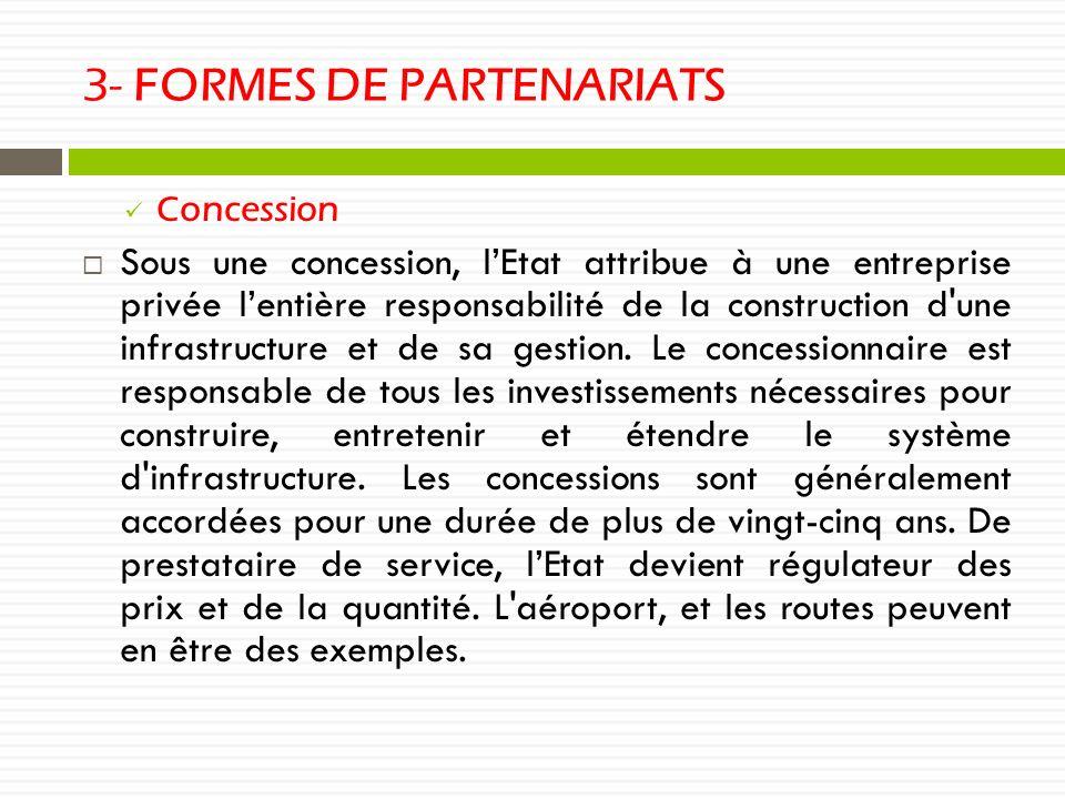 3- FORMES DE PARTENARIATS Concession Sous une concession, lEtat attribue à une entreprise privée lentière responsabilité de la construction d une infrastructure et de sa gestion.