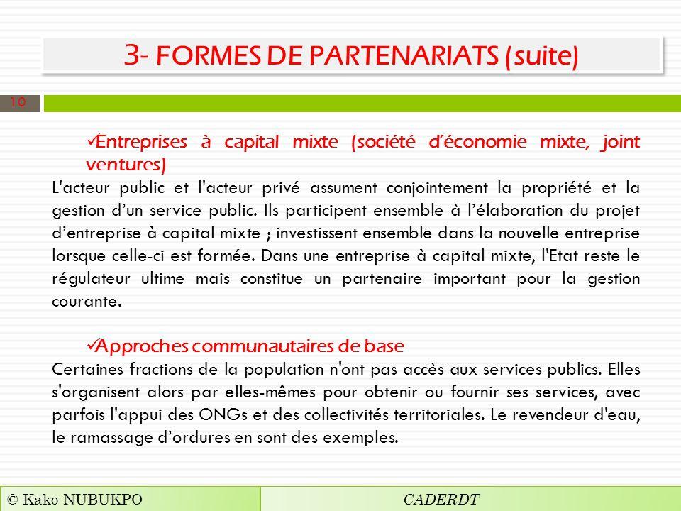 3- FORMES DE PARTENARIATS (suite) Entreprises à capital mixte (société déconomie mixte, joint ventures) L acteur public et l acteur privé assument conjointement la propriété et la gestion dun service public.
