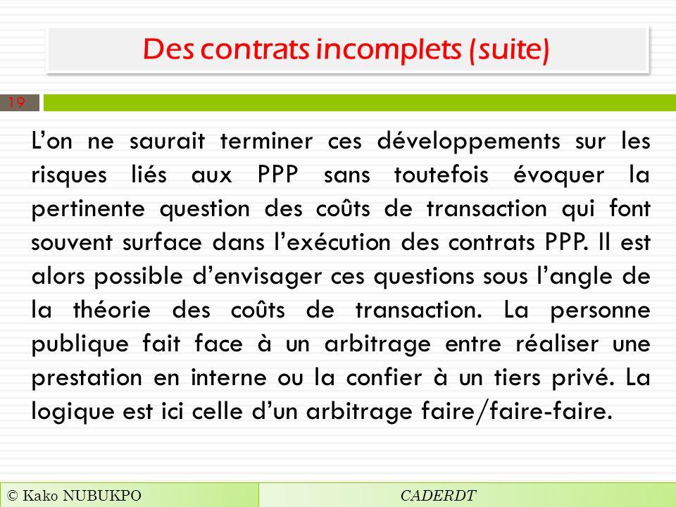Des contrats incomplets (suite) Lon ne saurait terminer ces développements sur les risques liés aux PPP sans toutefois évoquer la pertinente question des coûts de transaction qui font souvent surface dans lexécution des contrats PPP.