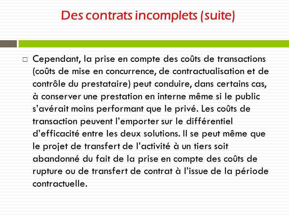 Des contrats incomplets (suite) Cependant, la prise en compte des coûts de transactions (coûts de mise en concurrence, de contractualisation et de contrôle du prestataire) peut conduire, dans certains cas, à conserver une prestation en interne même si le public savérait moins performant que le privé.