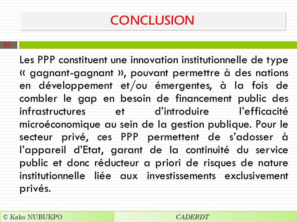 CONCLUSION Les PPP constituent une innovation institutionnelle de type « gagnant-gagnant », pouvant permettre à des nations en développement et/ou émergentes, à la fois de combler le gap en besoin de financement public des infrastructures et dintroduire lefficacité microéconomique au sein de la gestion publique.