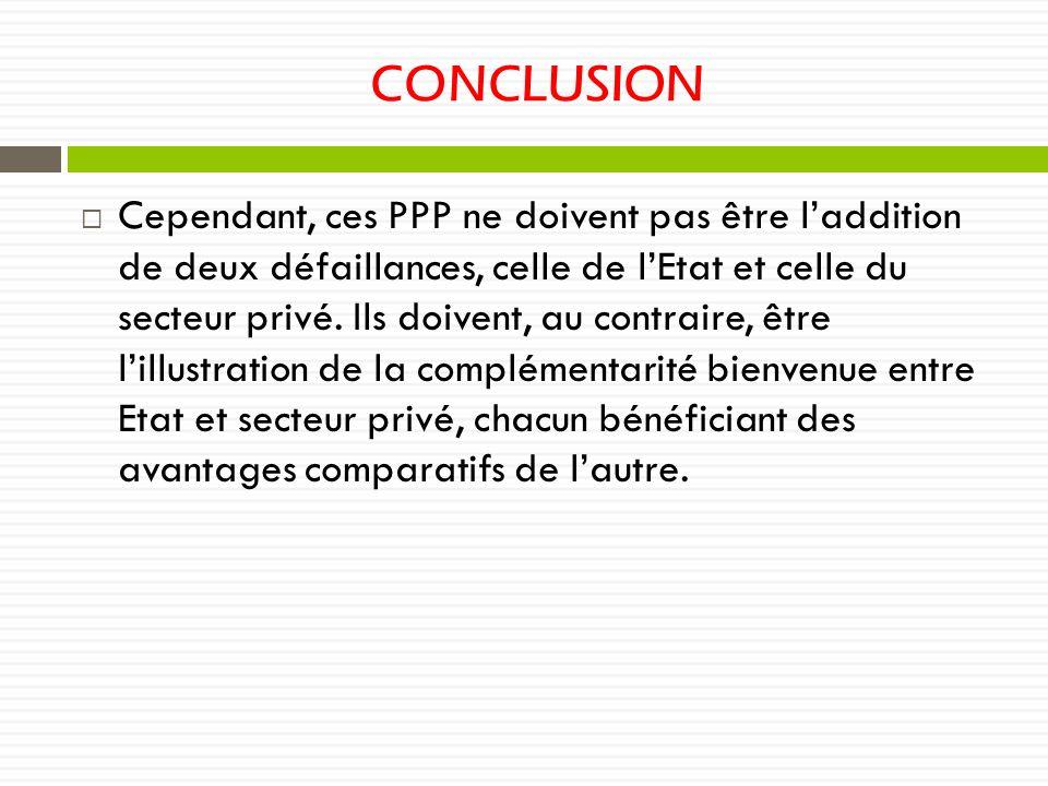 CONCLUSION Cependant, ces PPP ne doivent pas être laddition de deux défaillances, celle de lEtat et celle du secteur privé. Ils doivent, au contraire,