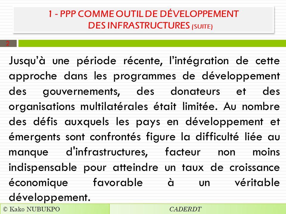 1 - PPP COMME OUTIL DE DÉVELOPPEMENT DES INFRASTRUCTURES (SUITE) Jusquà une période récente, lintégration de cette approche dans les programmes de développement des gouvernements, des donateurs et des organisations multilatérales était limitée.