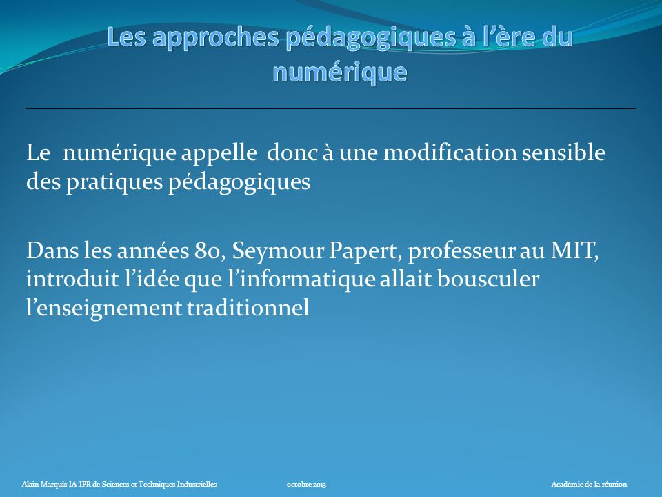 Alain Marquis IA-IPR de Sciences et Techniques Industriellesoctobre 2013Académie de la réunion Le numérique appelle donc à une modification sensible d