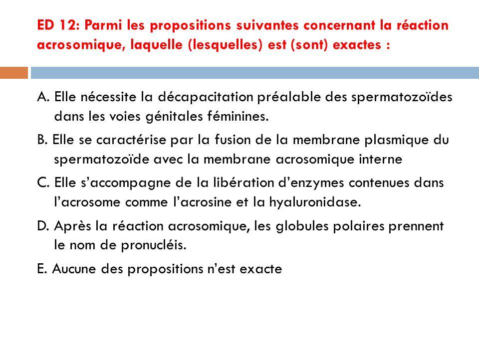 ED 12: Parmi les propositions suivantes concernant la réaction acrosomique, laquelle (lesquelles) est (sont) exactes : A.