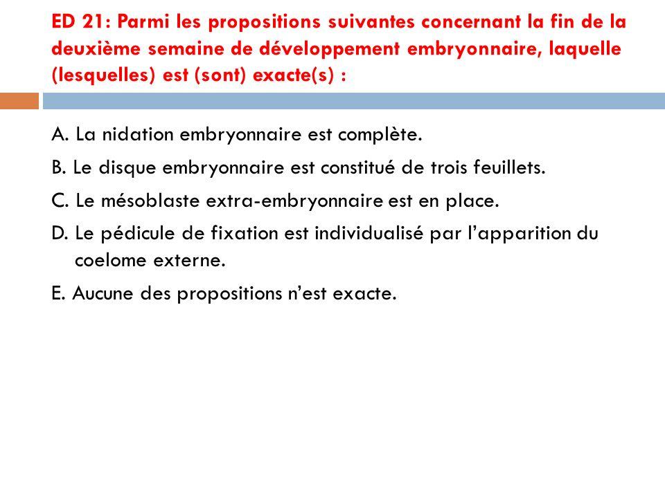 ED 21: Parmi les propositions suivantes concernant la fin de la deuxième semaine de développement embryonnaire, laquelle (lesquelles) est (sont) exacte(s) : A.