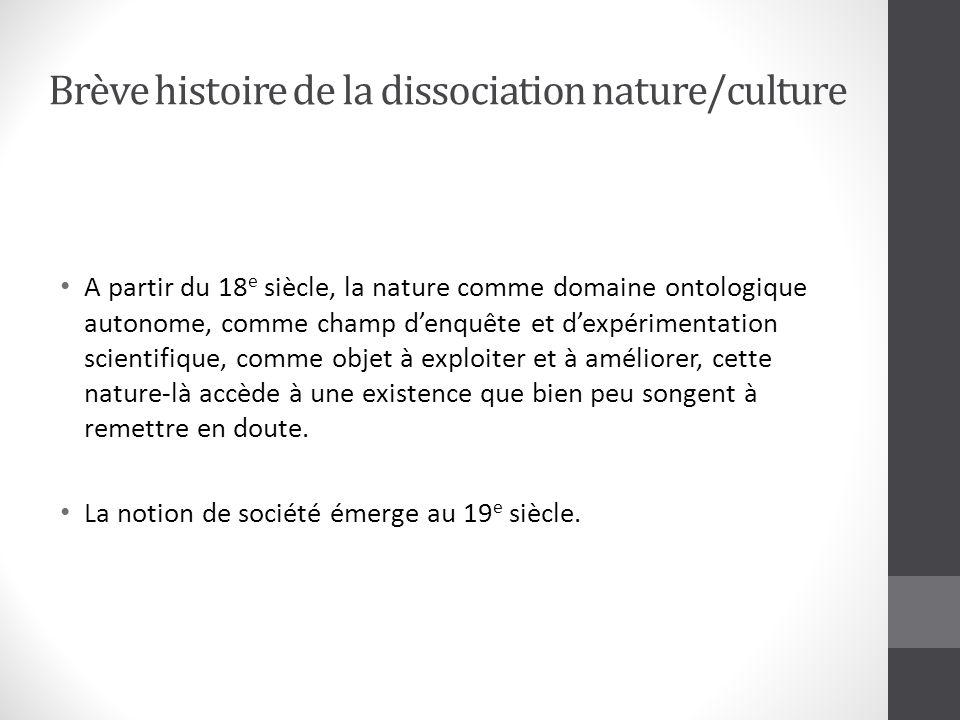 Brève histoire de la dissociation nature/culture A partir du 18 e siècle, la nature comme domaine ontologique autonome, comme champ denquête et dexpérimentation scientifique, comme objet à exploiter et à améliorer, cette nature-là accède à une existence que bien peu songent à remettre en doute.