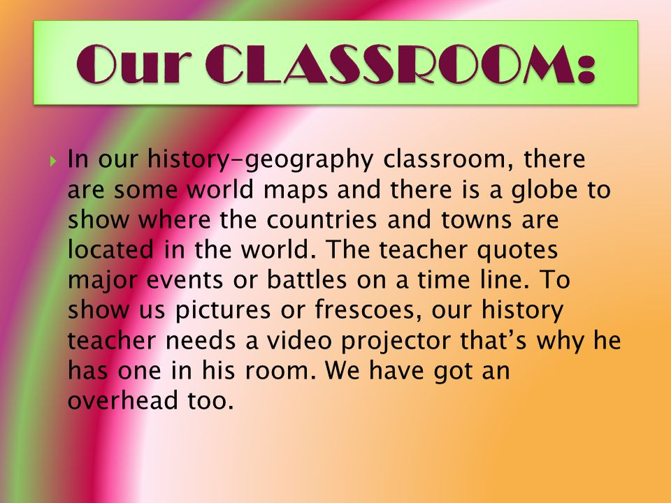 In our history-geography classroom, there are some world maps and there is a globe to show where the countries and towns are located in the world.