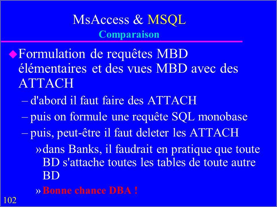 102 MsAccess & MSQL Comparaison u Formulation de requêtes MBD élémentaires et des vues MBD avec des ATTACH –d abord il faut faire des ATTACH –puis on formule une requête SQL monobase –puis, peut-être il faut deleter les ATTACH »dans Banks, il faudrait en pratique que toute BD s attache toutes les tables de toute autre BD »Bonne chance DBA !